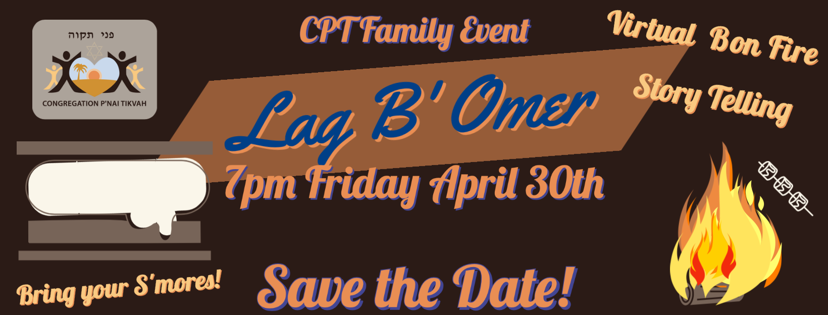 LAG B'OMER Date: Fri., April 30, 7:00pm What: Lag B'Omer Virtual Bon Fire Location: Zoom Event Details: Save the Date for this Family Friendly Zoom event. Story Telling, S'mores and More. More details to follow